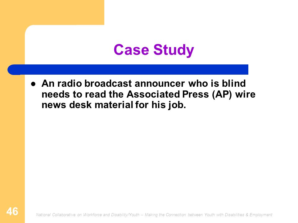 National Collaborative on Workforce and Disability/Youth -- Making the Connection between Youth with Disabilities & Employment 46 Case Study An radio broadcast announcer who is blind needs to read the Associated Press (AP) wire news desk material for his job.