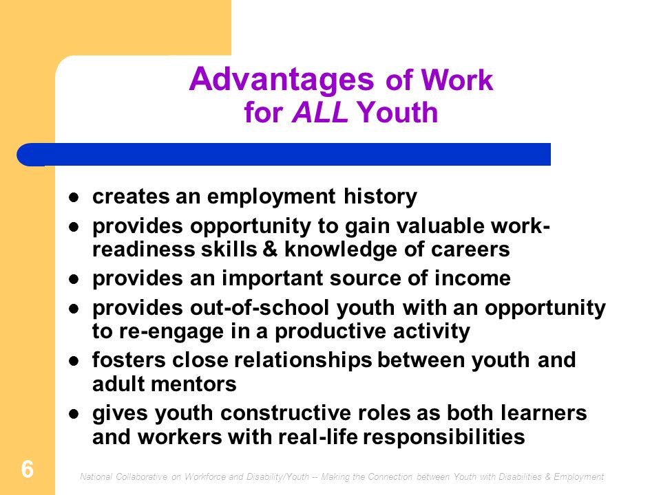 National Collaborative on Workforce and Disability/Youth -- Making the Connection between Youth with Disabilities & Employment 6 Advantages of Work for ALL Youth creates an employment history provides opportunity to gain valuable work- readiness skills & knowledge of careers provides an important source of income provides out-of-school youth with an opportunity to re-engage in a productive activity fosters close relationships between youth and adult mentors gives youth constructive roles as both learners and workers with real-life responsibilities