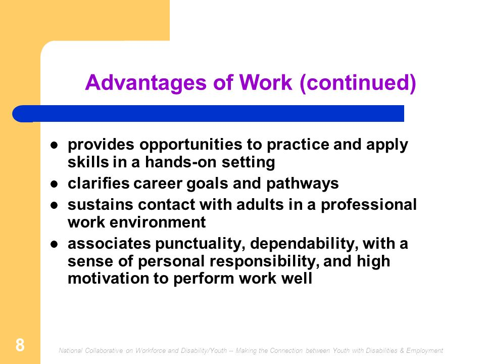 National Collaborative on Workforce and Disability/Youth -- Making the Connection between Youth with Disabilities & Employment 8 Advantages of Work (continued) provides opportunities to practice and apply skills in a hands-on setting clarifies career goals and pathways sustains contact with adults in a professional work environment associates punctuality, dependability, with a sense of personal responsibility, and high motivation to perform work well