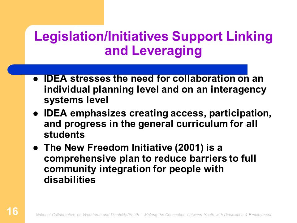 National Collaborative on Workforce and Disability/Youth -- Making the Connection between Youth with Disabilities & Employment 16 Legislation/Initiatives Support Linking and Leveraging IDEA stresses the need for collaboration on an individual planning level and on an interagency systems level IDEA emphasizes creating access, participation, and progress in the general curriculum for all students The New Freedom Initiative (2001) is a comprehensive plan to reduce barriers to full community integration for people with disabilities