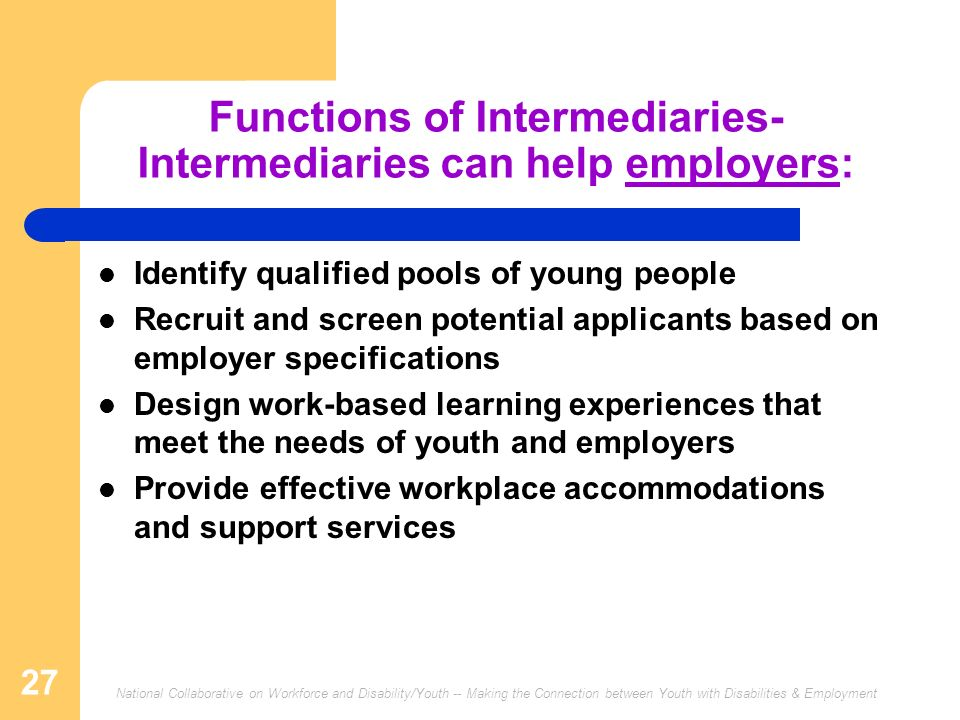 National Collaborative on Workforce and Disability/Youth -- Making the Connection between Youth with Disabilities & Employment 27 Functions of Intermediaries- Intermediaries can help employers: Identify qualified pools of young people Recruit and screen potential applicants based on employer specifications Design work-based learning experiences that meet the needs of youth and employers Provide effective workplace accommodations and support services