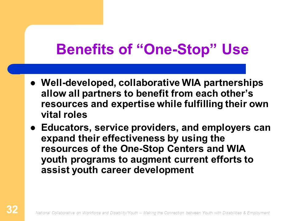 National Collaborative on Workforce and Disability/Youth -- Making the Connection between Youth with Disabilities & Employment 32 Benefits of One-Stop Use Well-developed, collaborative WIA partnerships allow all partners to benefit from each others resources and expertise while fulfilling their own vital roles Educators, service providers, and employers can expand their effectiveness by using the resources of the One-Stop Centers and WIA youth programs to augment current efforts to assist youth career development
