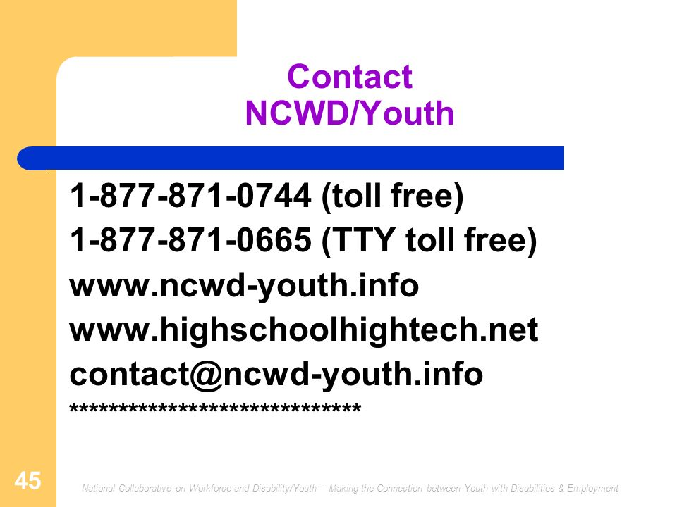 National Collaborative on Workforce and Disability/Youth -- Making the Connection between Youth with Disabilities & Employment 45 Contact NCWD/Youth 1-877-871-0744 (toll free) 1-877-871-0665 (TTY toll free) www.ncwd-youth.info www.highschoolhightech.net contact@ncwd-youth.info *****************************