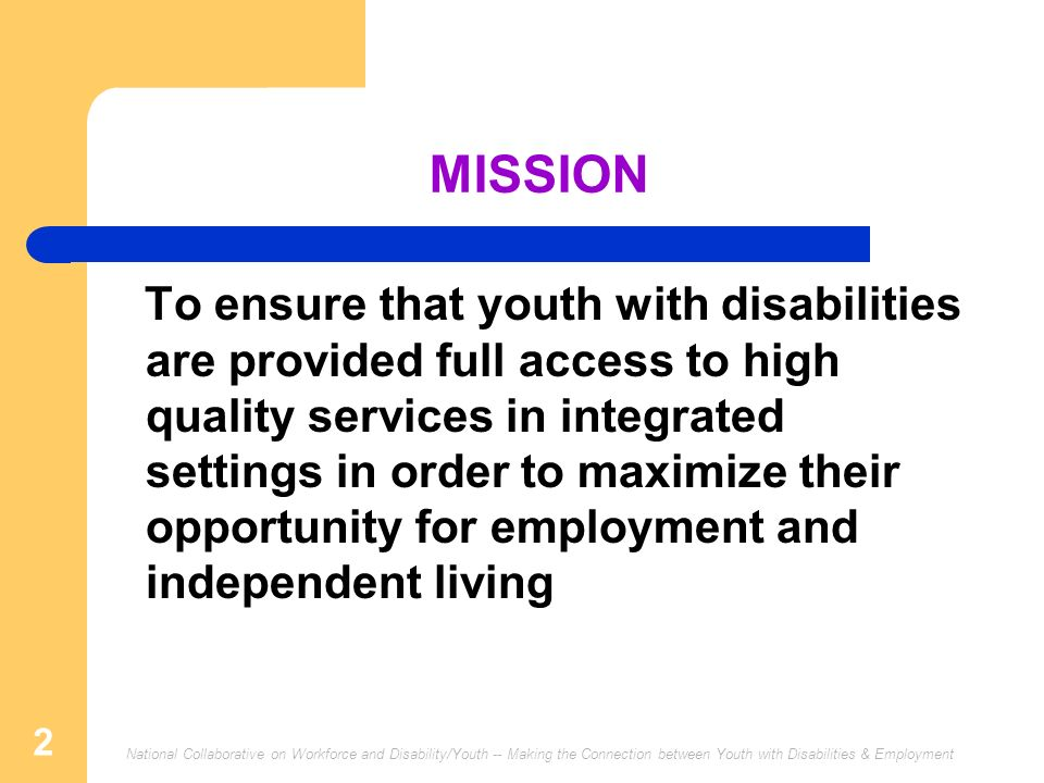 National Collaborative on Workforce and Disability/Youth -- Making the Connection between Youth with Disabilities & Employment 2 MISSION To ensure tha