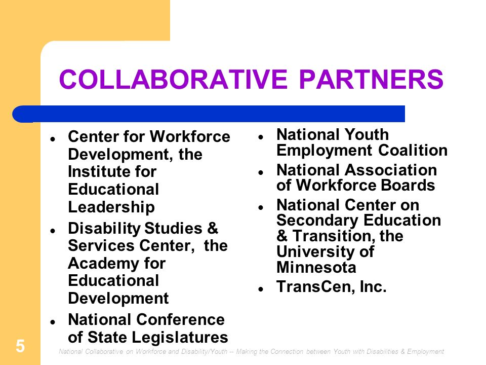 National Collaborative on Workforce and Disability/Youth -- Making the Connection between Youth with Disabilities & Employment 5 COLLABORATIVE PARTNER