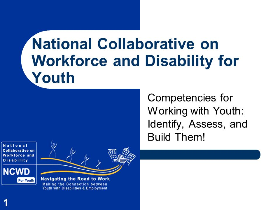 1 National Collaborative on Workforce and Disability for Youth Competencies for Working with Youth: Identify, Assess, and Build Them!