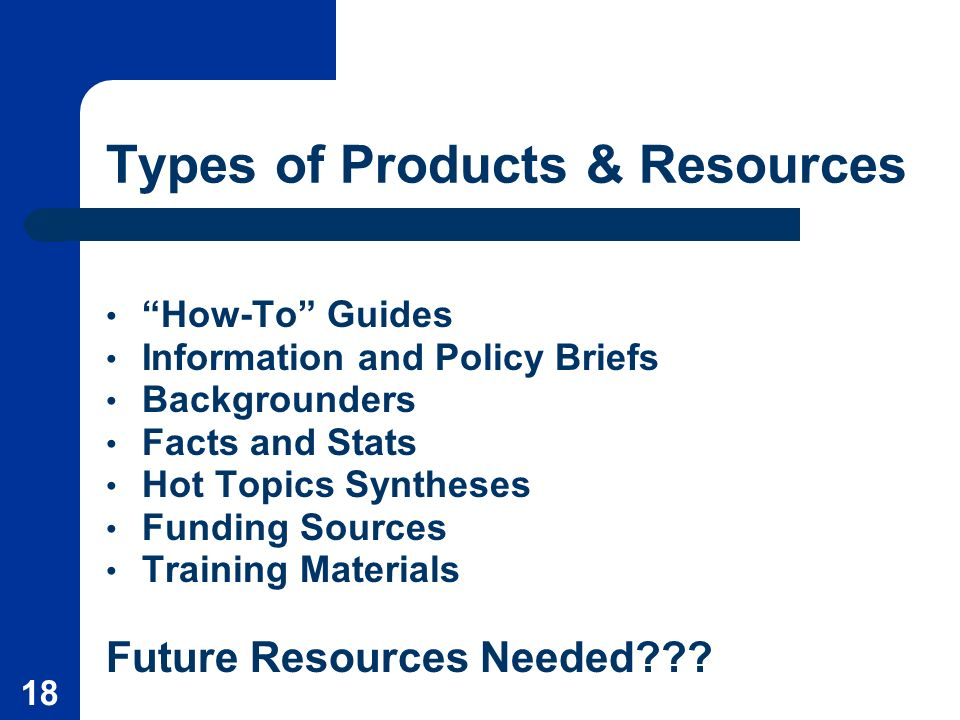18 Types of Products & Resources How-To Guides Information and Policy Briefs Backgrounders Facts and Stats Hot Topics Syntheses Funding Sources Training Materials Future Resources Needed