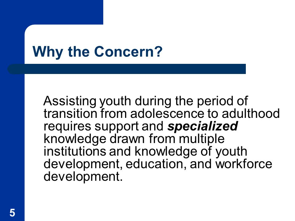 5 Why the Concern? Assisting youth during the period of transition from adolescence to adulthood requires support and specialized knowledge drawn from