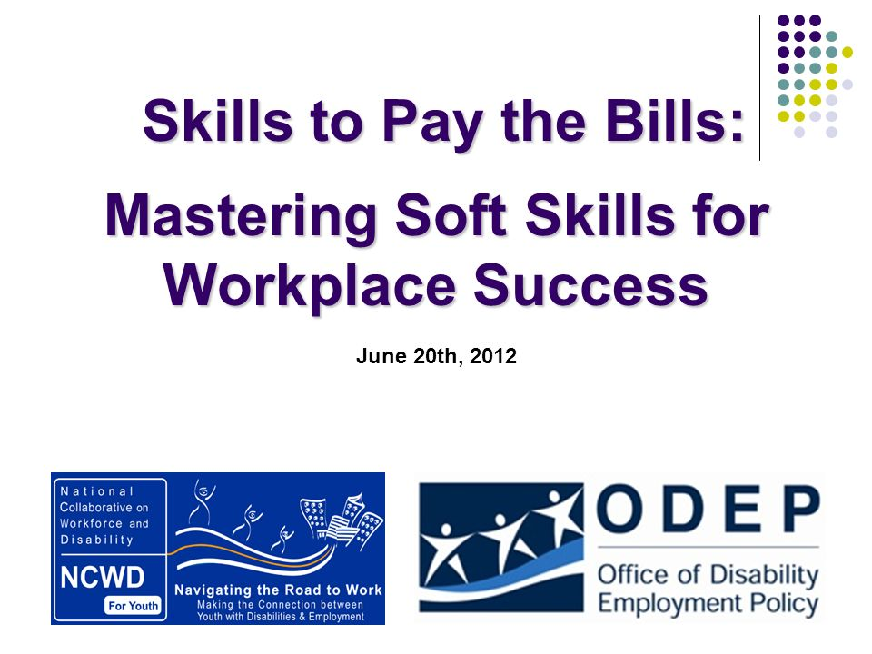 Skills to Pay the Bills: Skills to Pay the Bills: Mastering Soft Skills for Workplace Success June 20th, 2012