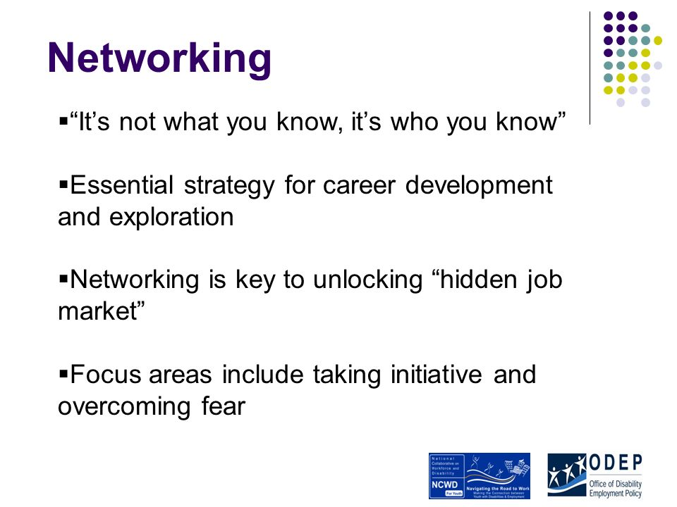 Networking Its not what you know, its who you know Essential strategy for career development and exploration Networking is key to unlocking hidden job market Focus areas include taking initiative and overcoming fear