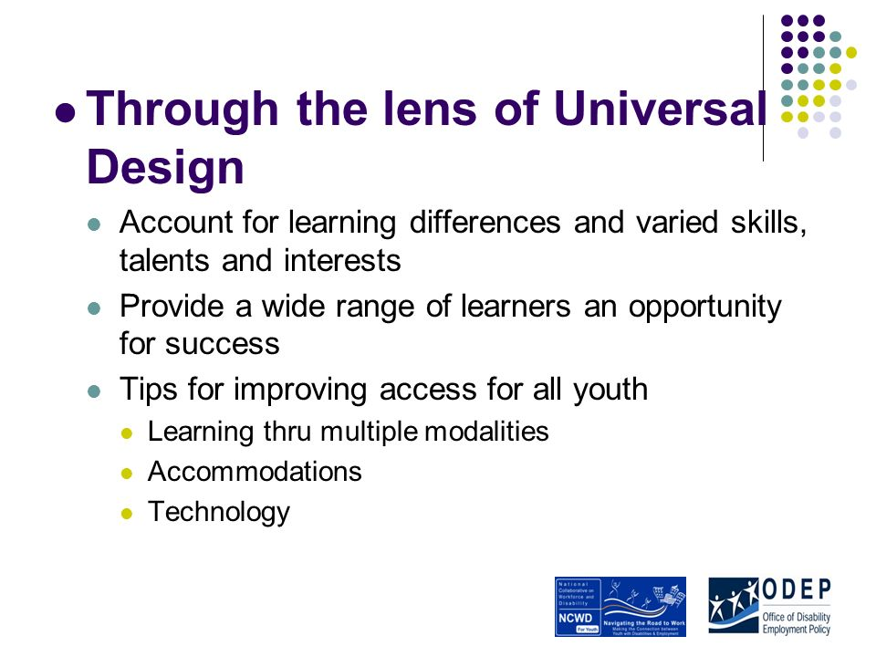 Through the lens of Universal Design Account for learning differences and varied skills, talents and interests Provide a wide range of learners an opportunity for success Tips for improving access for all youth Learning thru multiple modalities Accommodations Technology