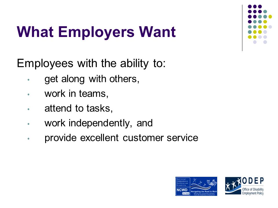 What Employers Want Employees with the ability to: get along with others, work in teams, attend to tasks, work independently, and provide excellent customer service