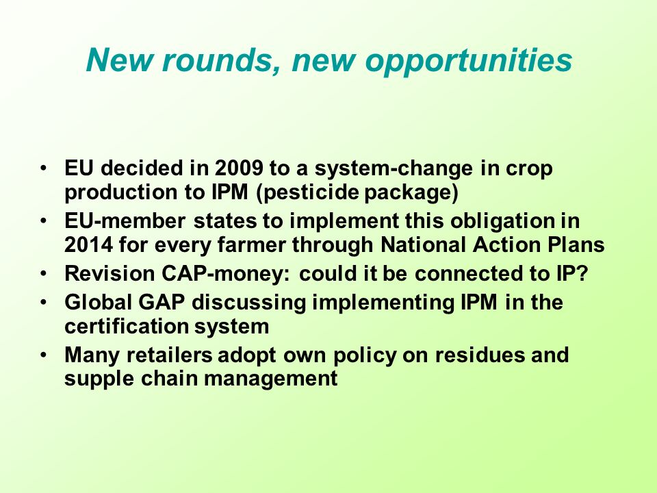 New rounds, new opportunities EU decided in 2009 to a system-change in crop production to IPM (pesticide package) EU-member states to implement this obligation in 2014 for every farmer through National Action Plans Revision CAP-money: could it be connected to IP.