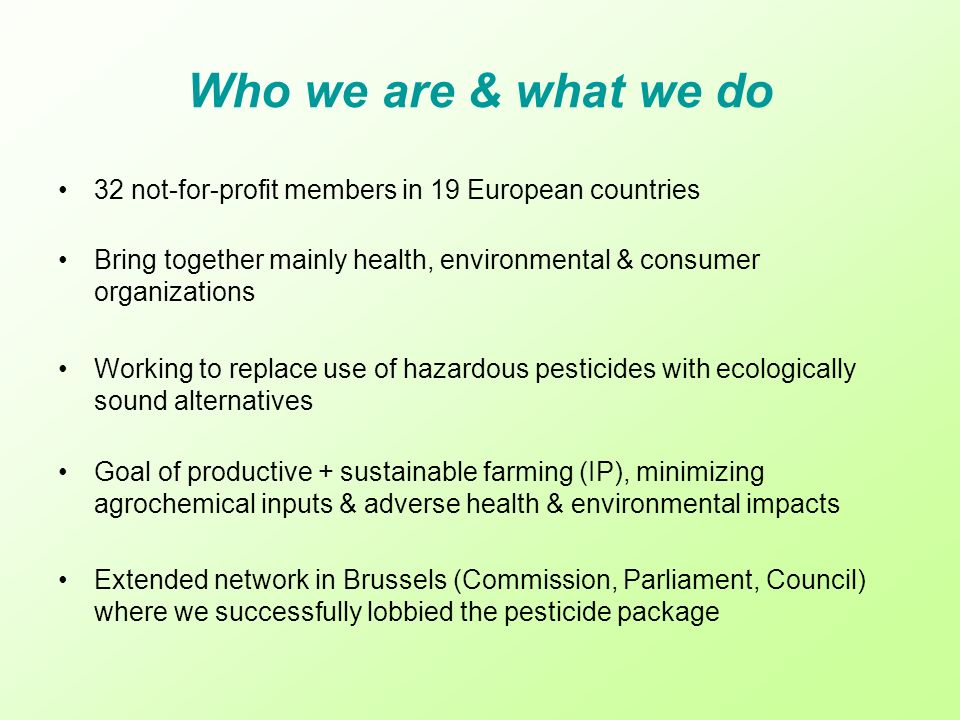 32 not-for-profit members in 19 European countries Bring together mainly health, environmental & consumer organizations Working to replace use of hazardous pesticides with ecologically sound alternatives Goal of productive + sustainable farming (IP), minimizing agrochemical inputs & adverse health & environmental impacts Extended network in Brussels (Commission, Parliament, Council) where we successfully lobbied the pesticide package Who we are & what we do