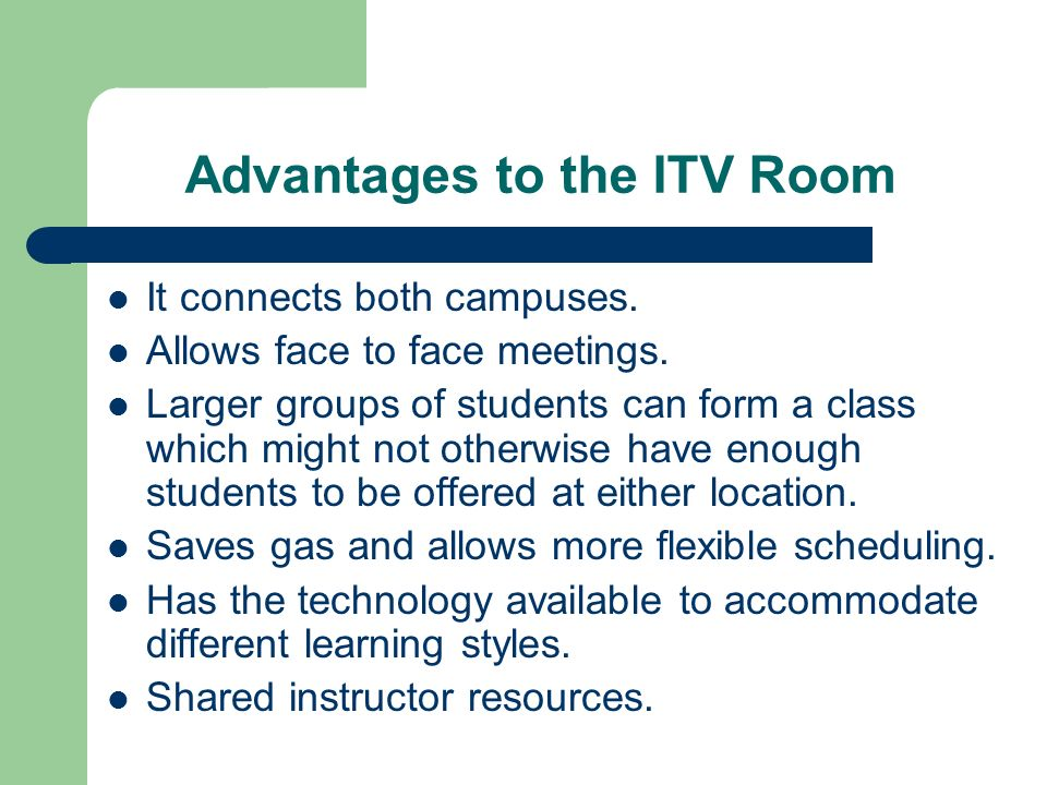 Advantages to the ITV Room It connects both campuses. Allows face to face meetings. Larger groups of students can form a class which might not otherwi