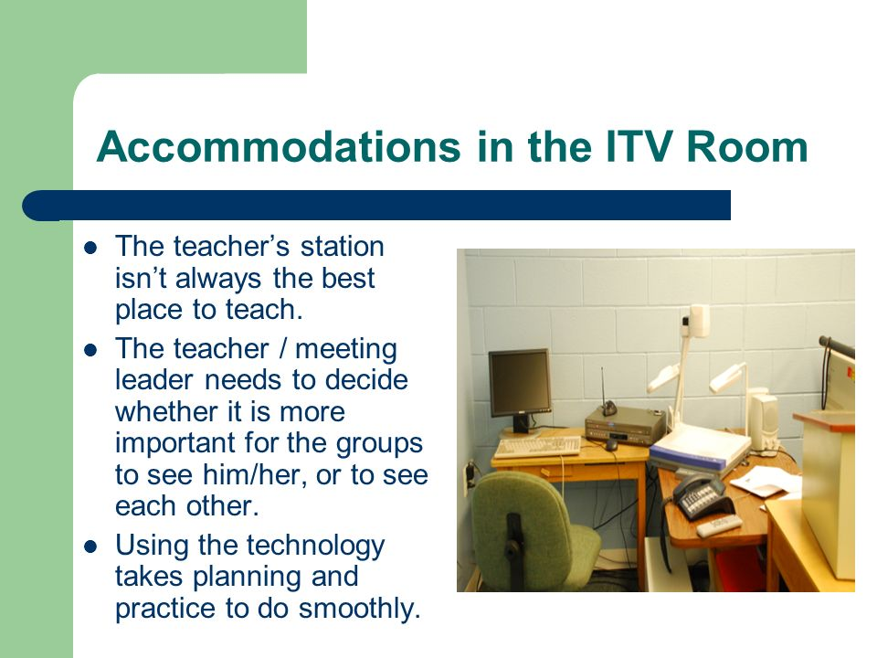 Accommodations in the ITV Room The teachers station isnt always the best place to teach. The teacher / meeting leader needs to decide whether it is mo