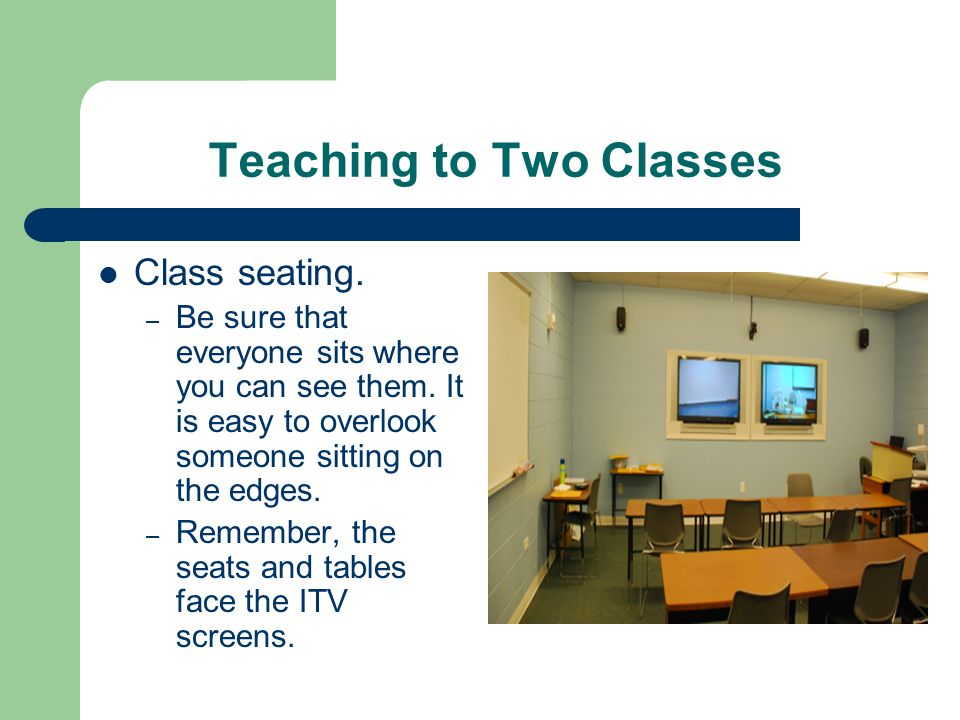 Teaching to Two Classes Class seating. – Be sure that everyone sits where you can see them. It is easy to overlook someone sitting on the edges. – Rem