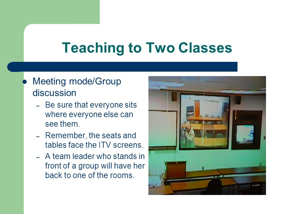 Teaching to Two Classes Meeting mode/Group discussion – Be sure that everyone sits where everyone else can see them. – Remember, the seats and tables