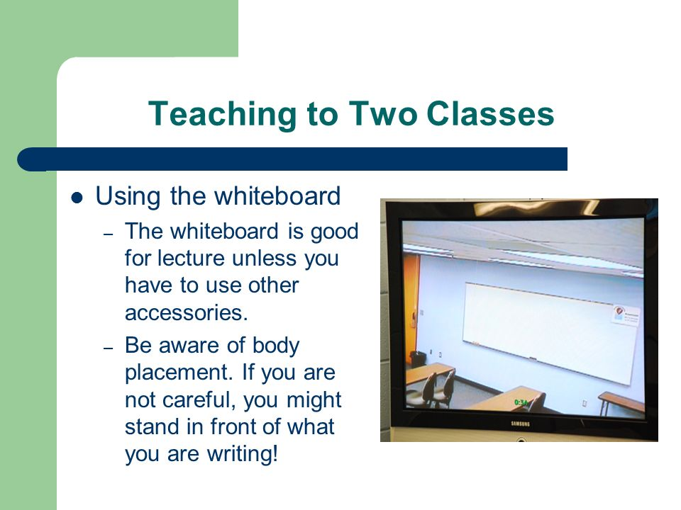 Teaching to Two Classes Using the whiteboard – The whiteboard is good for lecture unless you have to use other accessories. – Be aware of body placeme
