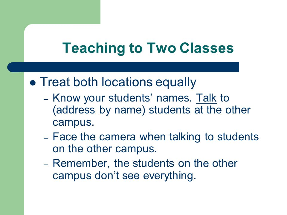 Teaching to Two Classes Treat both locations equally – Know your students names.