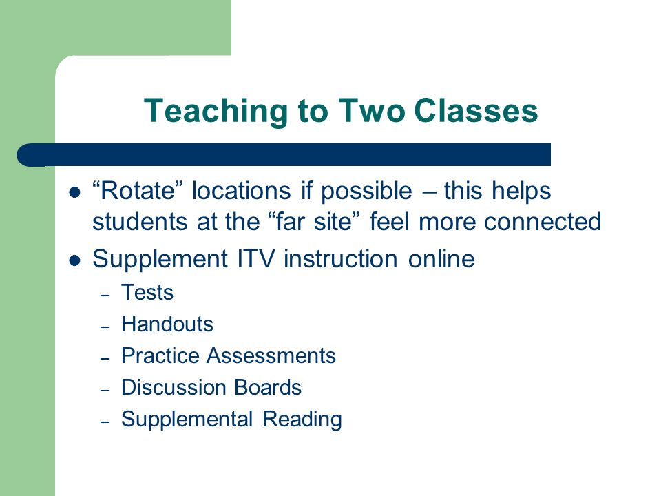 Teaching to Two Classes Rotate locations if possible – this helps students at the far site feel more connected Supplement ITV instruction online – Tes