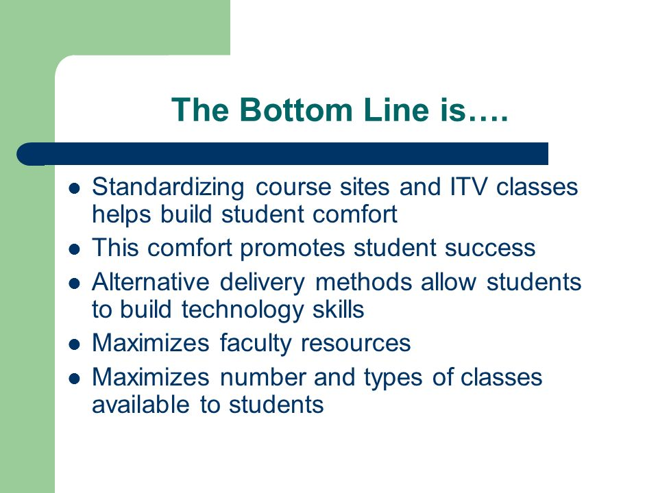 The Bottom Line is…. Standardizing course sites and ITV classes helps build student comfort This comfort promotes student success Alternative delivery