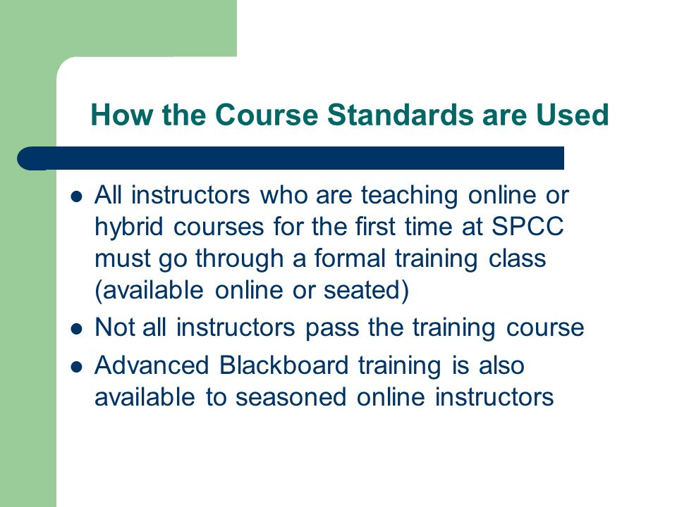 How the Course Standards are Used All instructors who are teaching online or hybrid courses for the first time at SPCC must go through a formal traini