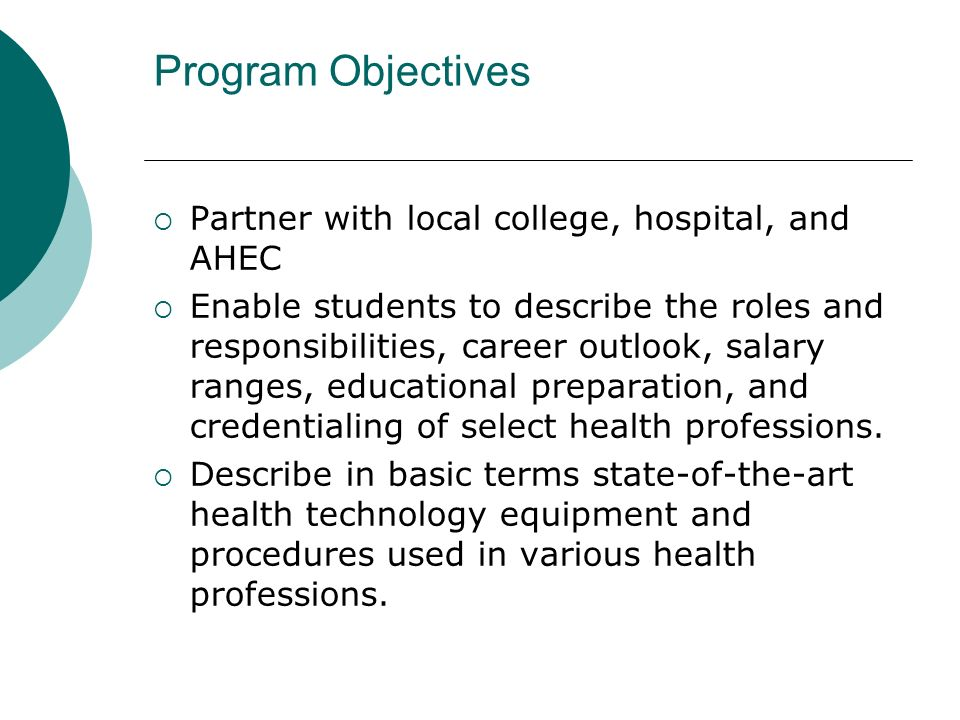Program Objectives Partner with local college, hospital, and AHEC Enable students to describe the roles and responsibilities, career outlook, salary r
