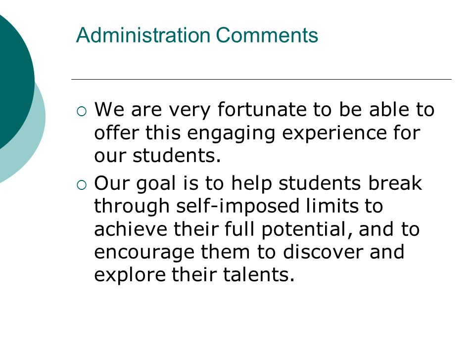 Administration Comments We are very fortunate to be able to offer this engaging experience for our students. Our goal is to help students break throug