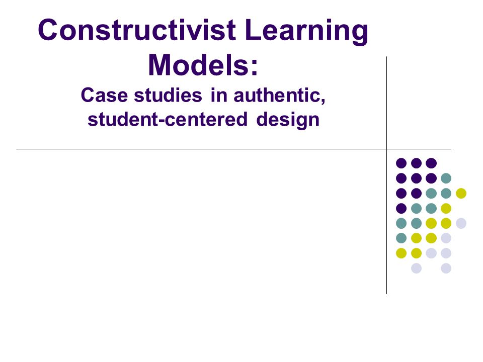 Constructivist Learning Models: Case studies in authentic, student-centered design