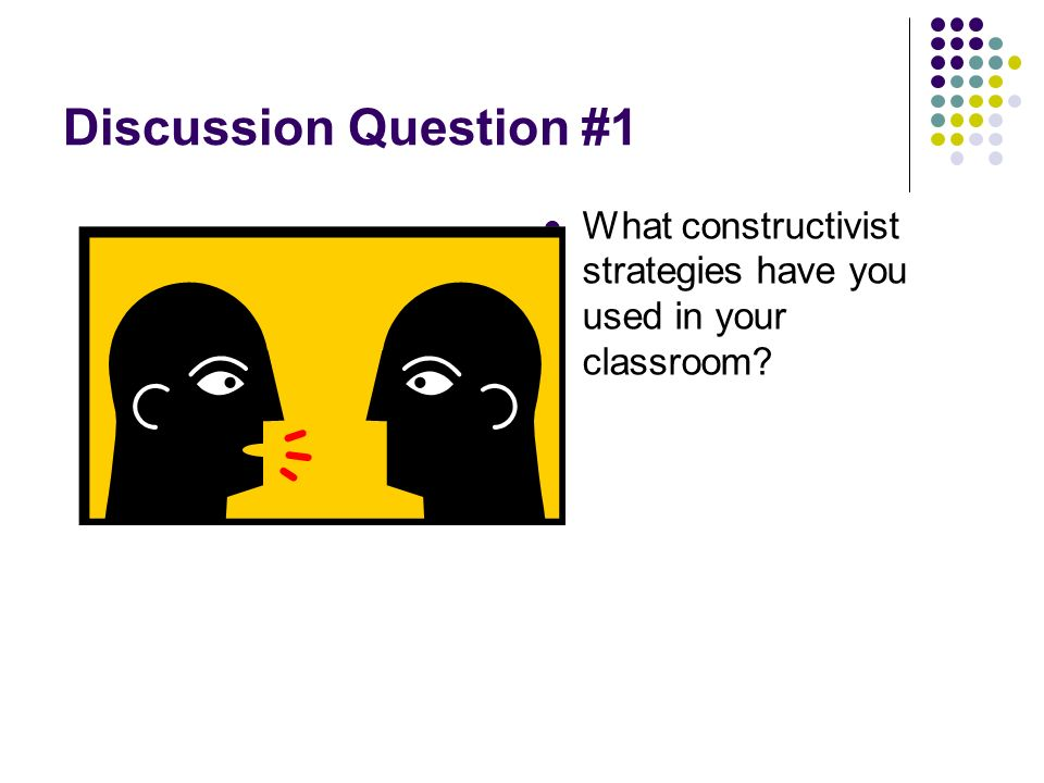 Discussion Question #1 What constructivist strategies have you used in your classroom?