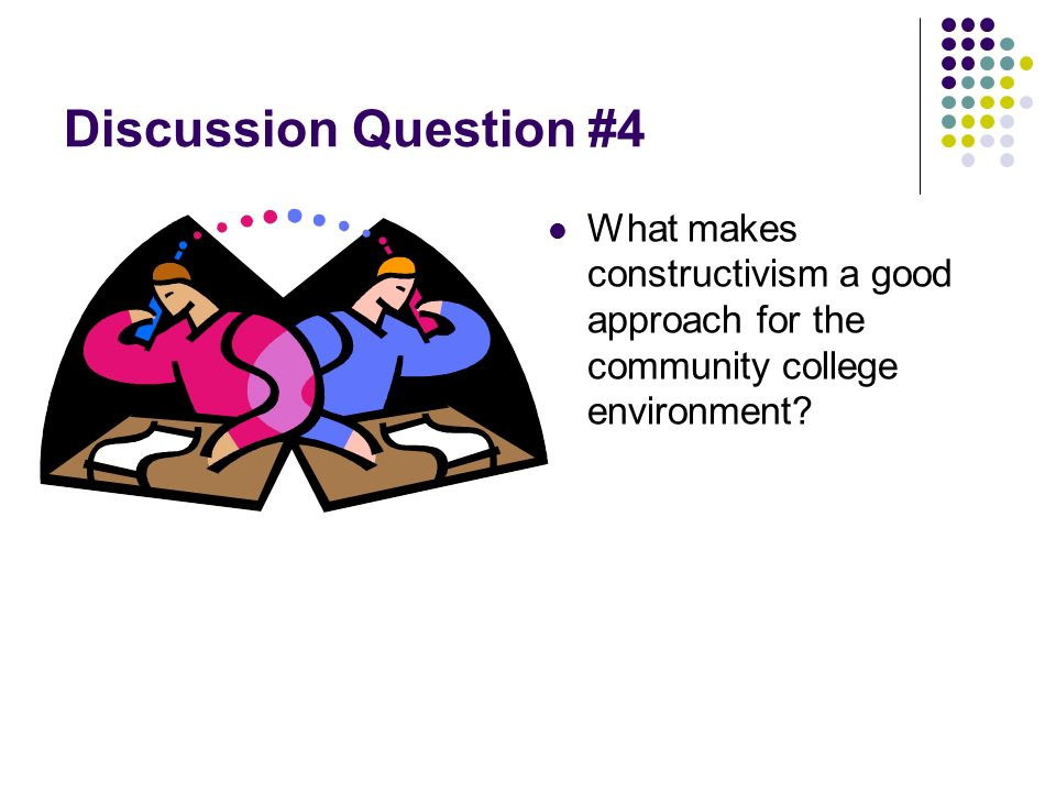 Discussion Question #4 What makes constructivism a good approach for the community college environment?