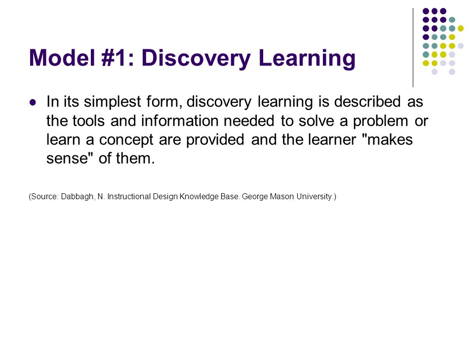 Model #1: Discovery Learning In its simplest form, discovery learning is described as the tools and information needed to solve a problem or learn a c