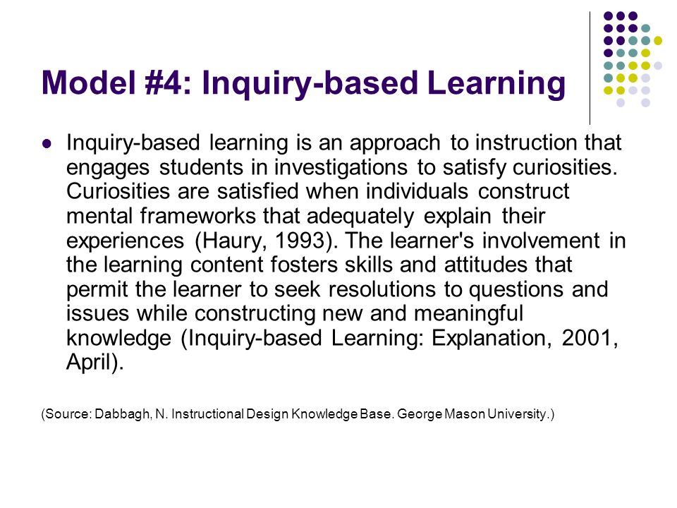 Model #4: Inquiry-based Learning Inquiry-based learning is an approach to instruction that engages students in investigations to satisfy curiosities.