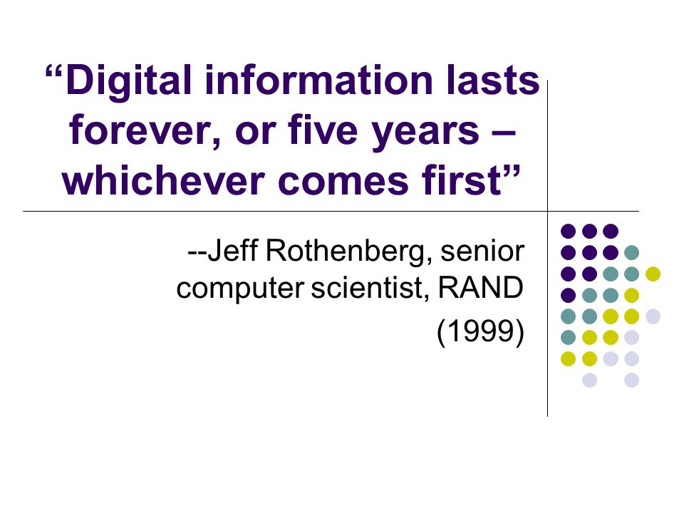 Digital information lasts forever, or five years – whichever comes first --Jeff Rothenberg, senior computer scientist, RAND (1999)