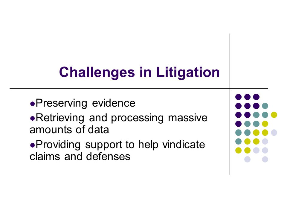 Challenges in Litigation Preserving evidence Retrieving and processing massive amounts of data Providing support to help vindicate claims and defenses