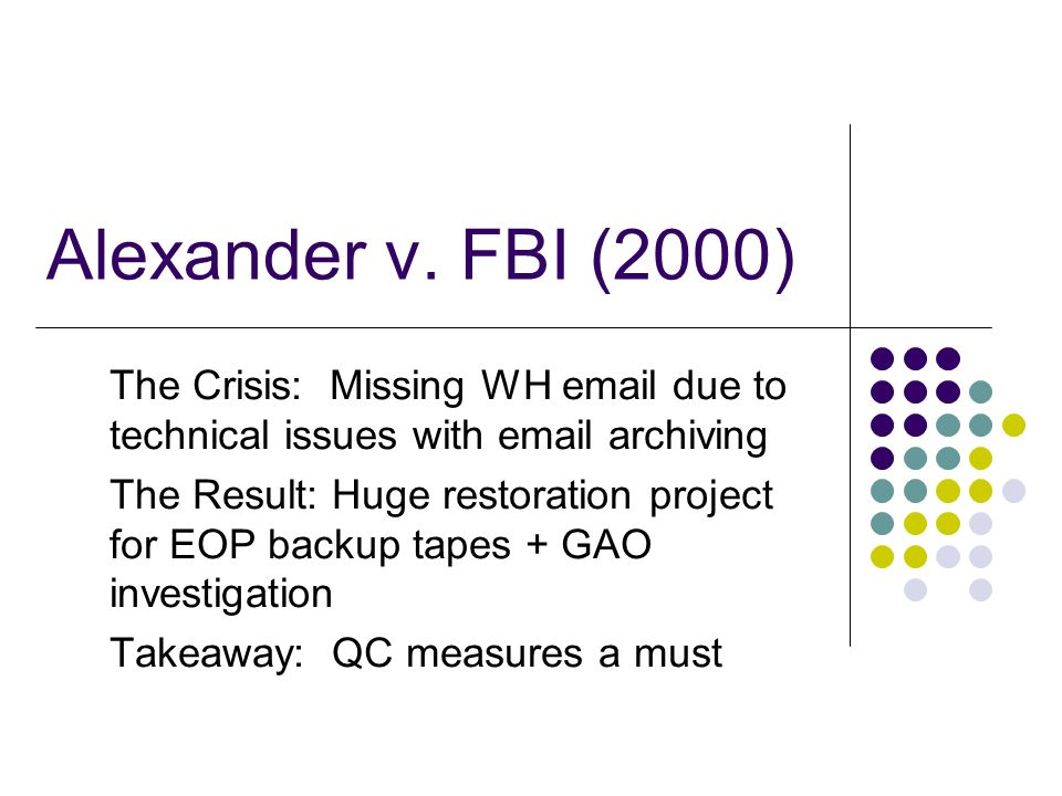 Alexander v. FBI (2000) The Crisis: Missing WH email due to technical issues with email archiving The Result: Huge restoration project for EOP backup