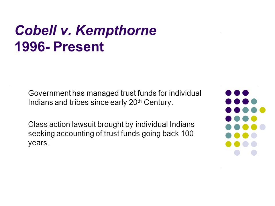 Cobell v. Kempthorne 1996- Present Government has managed trust funds for individual Indians and tribes since early 20 th Century. Class action lawsui