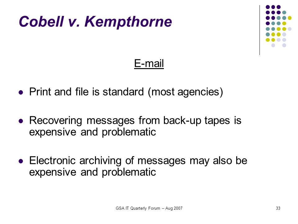 GSA IT Quarterly Forum -- Aug 200733 Cobell v. Kempthorne E-mail Print and file is standard (most agencies) Recovering messages from back-up tapes is