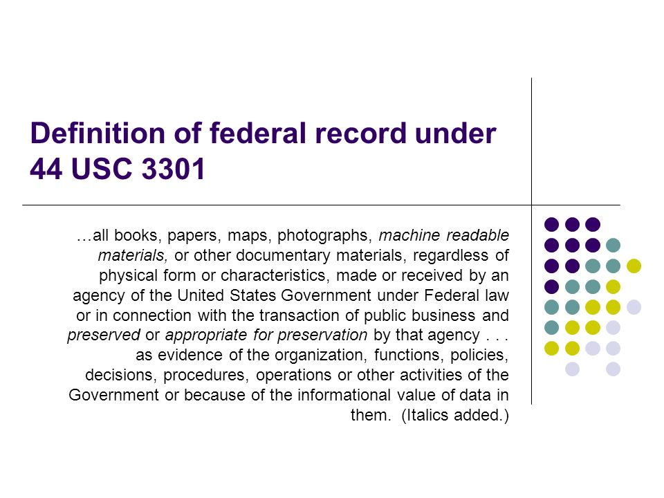 Definition of federal record under 44 USC 3301 …all books, papers, maps, photographs, machine readable materials, or other documentary materials, regardless of physical form or characteristics, made or received by an agency of the United States Government under Federal law or in connection with the transaction of public business and preserved or appropriate for preservation by that agency...