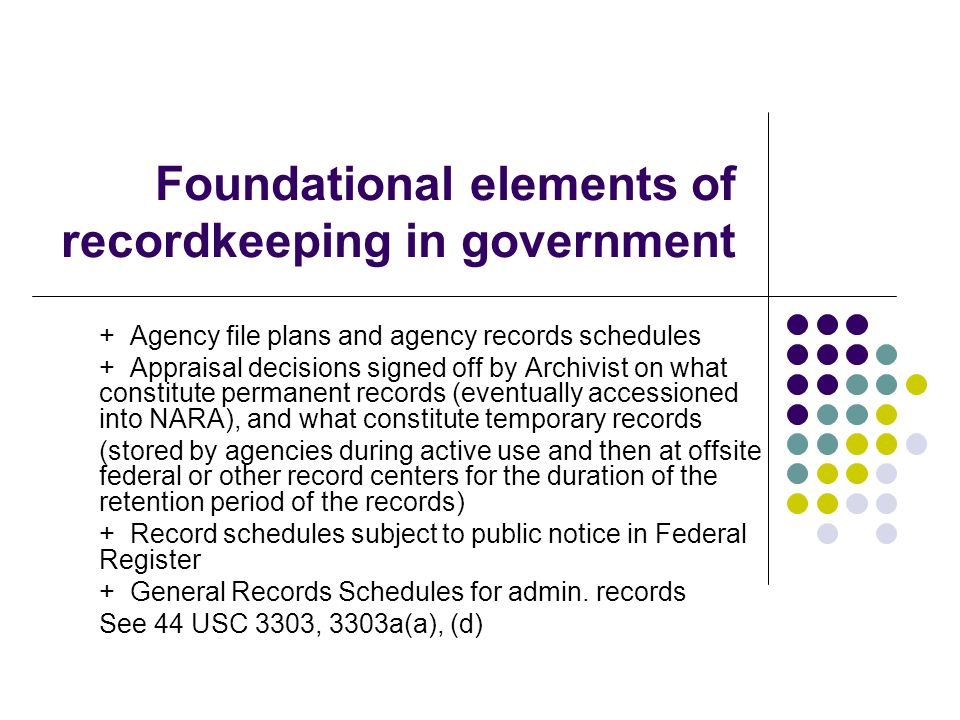Foundational elements of recordkeeping in government + Agency file plans and agency records schedules + Appraisal decisions signed off by Archivist on what constitute permanent records (eventually accessioned into NARA), and what constitute temporary records (stored by agencies during active use and then at offsite federal or other record centers for the duration of the retention period of the records) + Record schedules subject to public notice in Federal Register + General Records Schedules for admin.