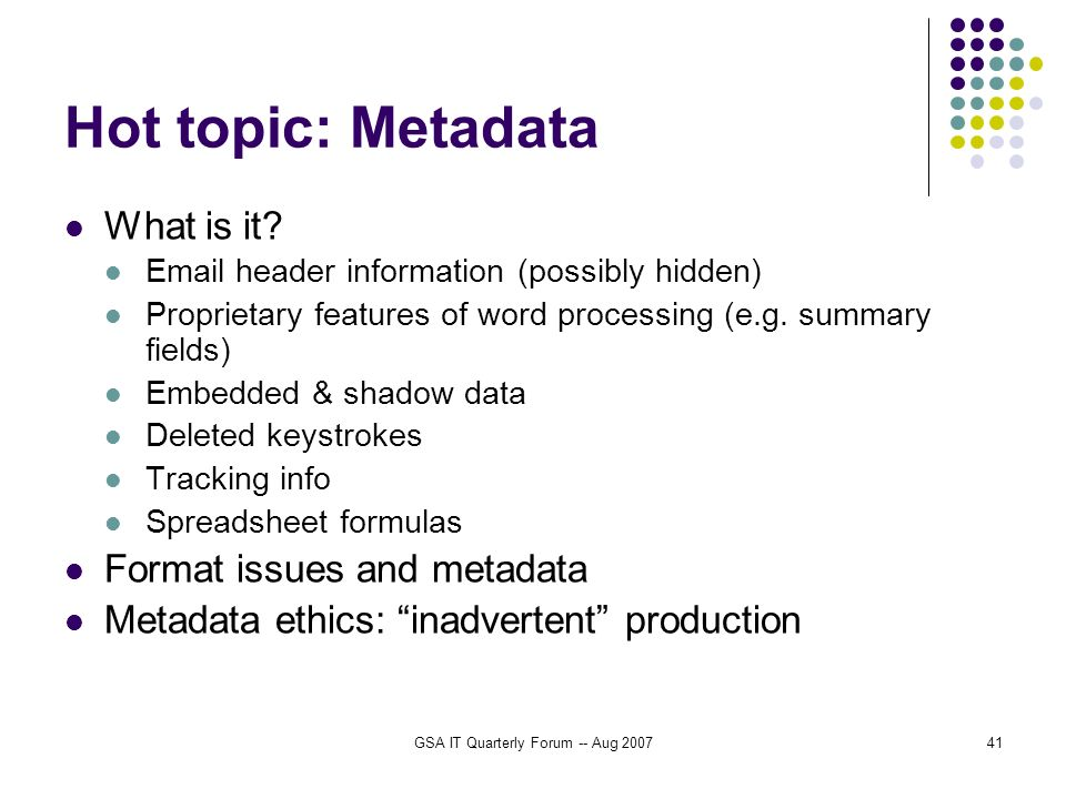 GSA IT Quarterly Forum -- Aug 200741 Hot topic: Metadata What is it? Email header information (possibly hidden) Proprietary features of word processin
