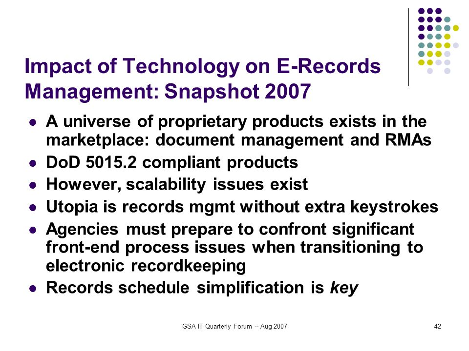 GSA IT Quarterly Forum -- Aug 200742 Impact of Technology on E-Records Management: Snapshot 2007 A universe of proprietary products exists in the marketplace: document management and RMAs DoD 5015.2 compliant products However, scalability issues exist Utopia is records mgmt without extra keystrokes Agencies must prepare to confront significant front-end process issues when transitioning to electronic recordkeeping Records schedule simplification is key