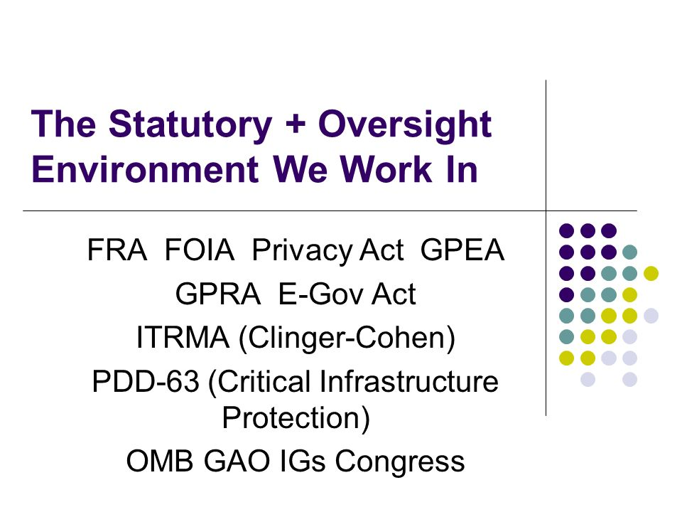 The Statutory + Oversight Environment We Work In FRA FOIA Privacy Act GPEA GPRA E-Gov Act ITRMA (Clinger-Cohen) PDD-63 (Critical Infrastructure Protection) OMB GAO IGs Congress