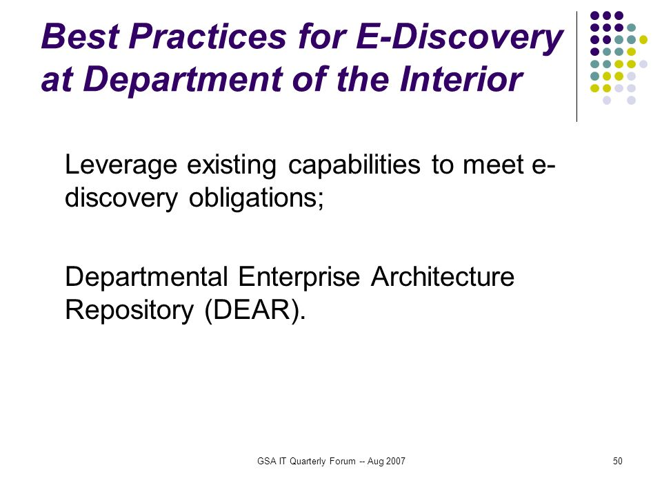 GSA IT Quarterly Forum -- Aug 200750 Best Practices for E-Discovery at Department of the Interior Leverage existing capabilities to meet e- discovery obligations; Departmental Enterprise Architecture Repository (DEAR).