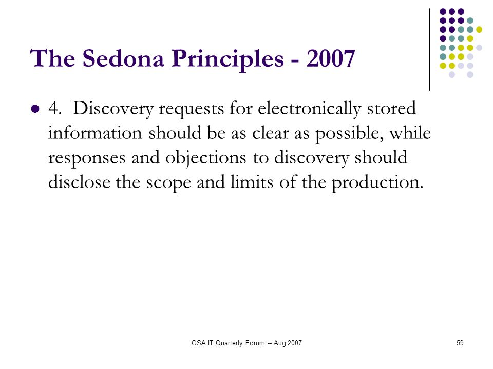 GSA IT Quarterly Forum -- Aug 200759 The Sedona Principles - 2007 4. Discovery requests for electronically stored information should be as clear as po