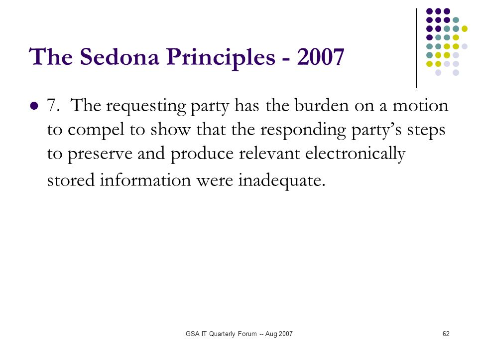 GSA IT Quarterly Forum -- Aug 200762 The Sedona Principles - 2007 7. The requesting party has the burden on a motion to compel to show that the respon