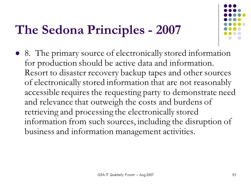GSA IT Quarterly Forum -- Aug 200763 The Sedona Principles - 2007 8. The primary source of electronically stored information for production should be