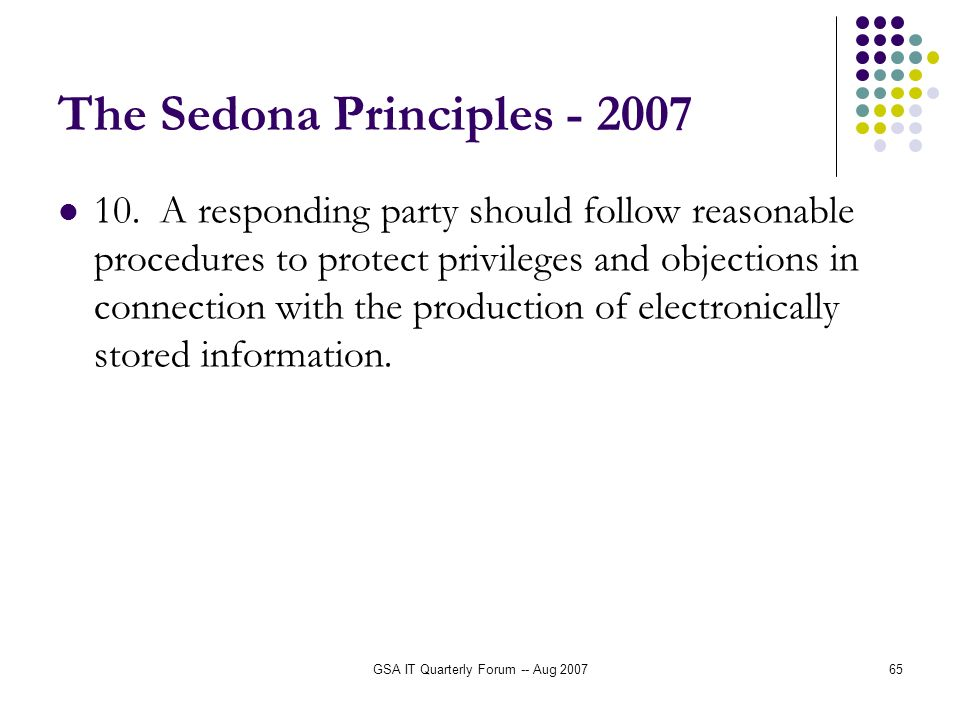 GSA IT Quarterly Forum -- Aug 200765 The Sedona Principles - 2007 10. A responding party should follow reasonable procedures to protect privileges and