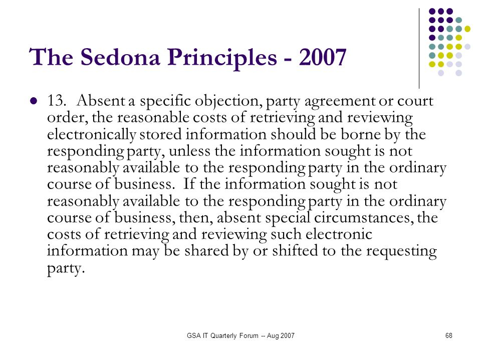 GSA IT Quarterly Forum -- Aug 200768 The Sedona Principles - 2007 13. Absent a specific objection, party agreement or court order, the reasonable cost